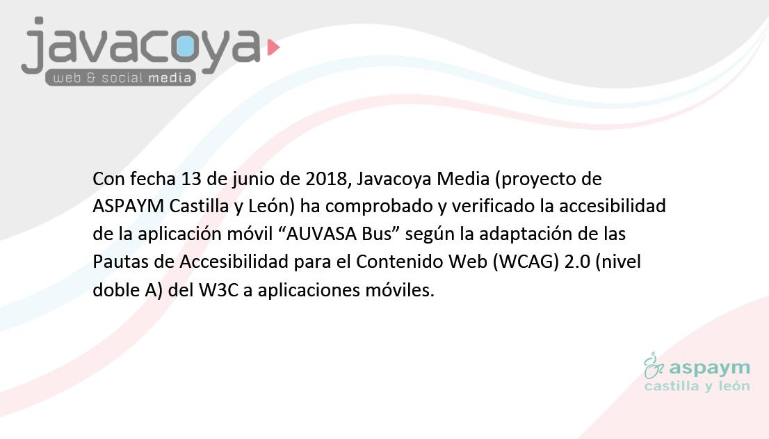 """Con fecha 13 de junio de 2018, Javacoya Media (proyecto de ASPAYM Castilla y León) ha comprobado y verificado la accesibilidad de la aplicación móvil """"AUVASA Bus"""" según la adaptación de las Pautas de Accesibilidad para el Contenido Web (WCAG) 2.0 (nivel doble A) del W3C a aplicaciones móviles."""